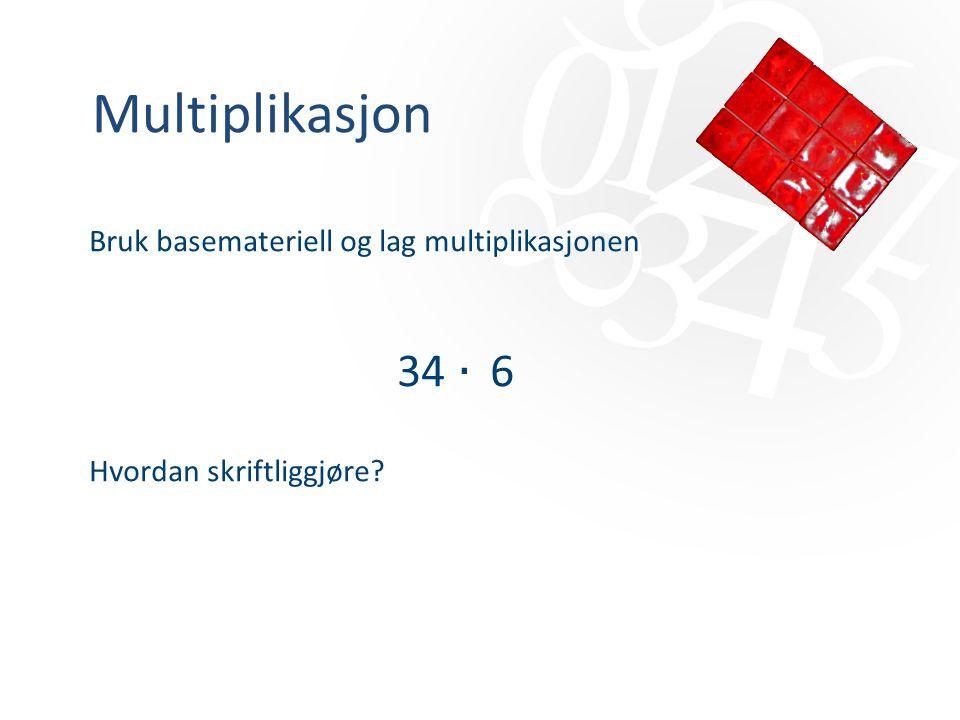 Multiplikasjon Bruk basemateriell og lag multiplikasjonen 34 ‧ 6 Hvordan skriftliggjøre?