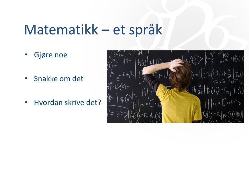 Matematikk – et språk Gjøre noe Snakke om det Hvordan skrive det?