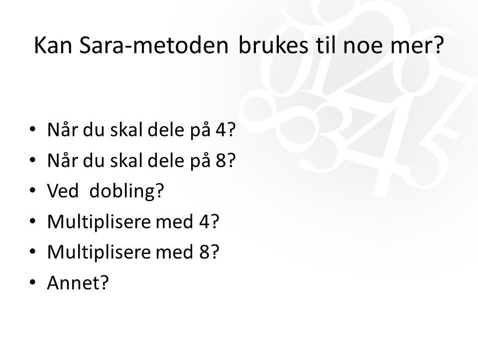 Kan Sara-metoden brukes til noe mer? Når du skal dele på 4? Når du skal dele på 8? Ved dobling? Multiplisere med 4? Multiplisere med 8? Annet?