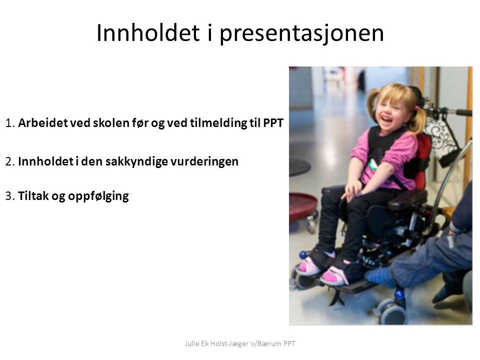 Innholdet i presentasjonen 1. Arbeidet ved skolen før og ved tilmelding til PPT 2. Innholdet i den sakkyndige vurderingen 3. Tiltak og oppfølging Juli