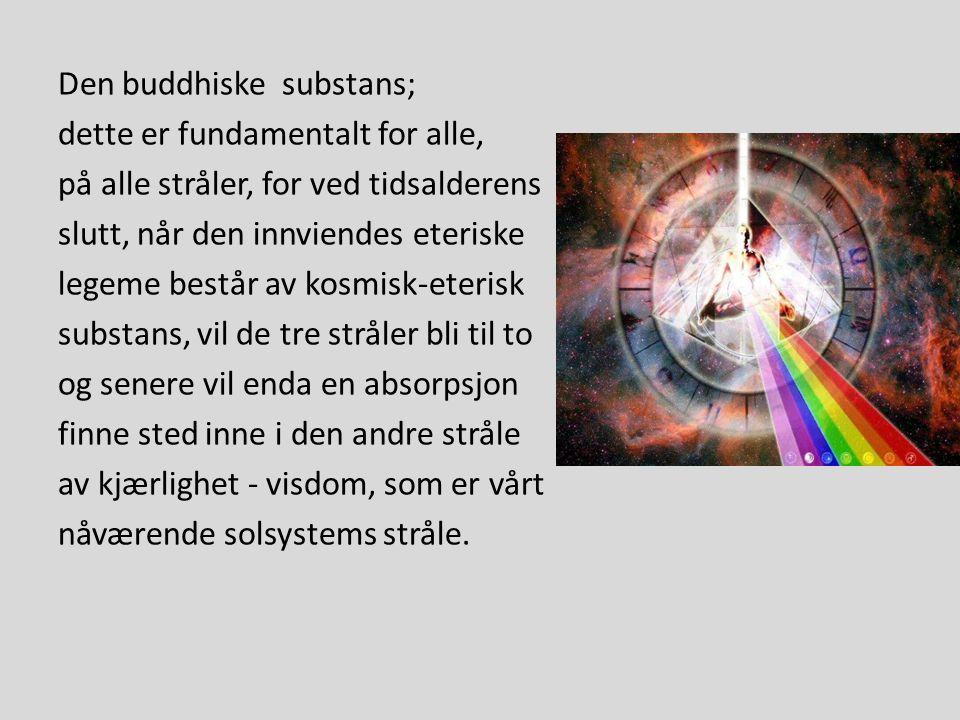 Den buddhiske substans; dette er fundamentalt for alle, på alle stråler, for ved tidsalderens slutt, når den innviendes eteriske legeme består av kosm