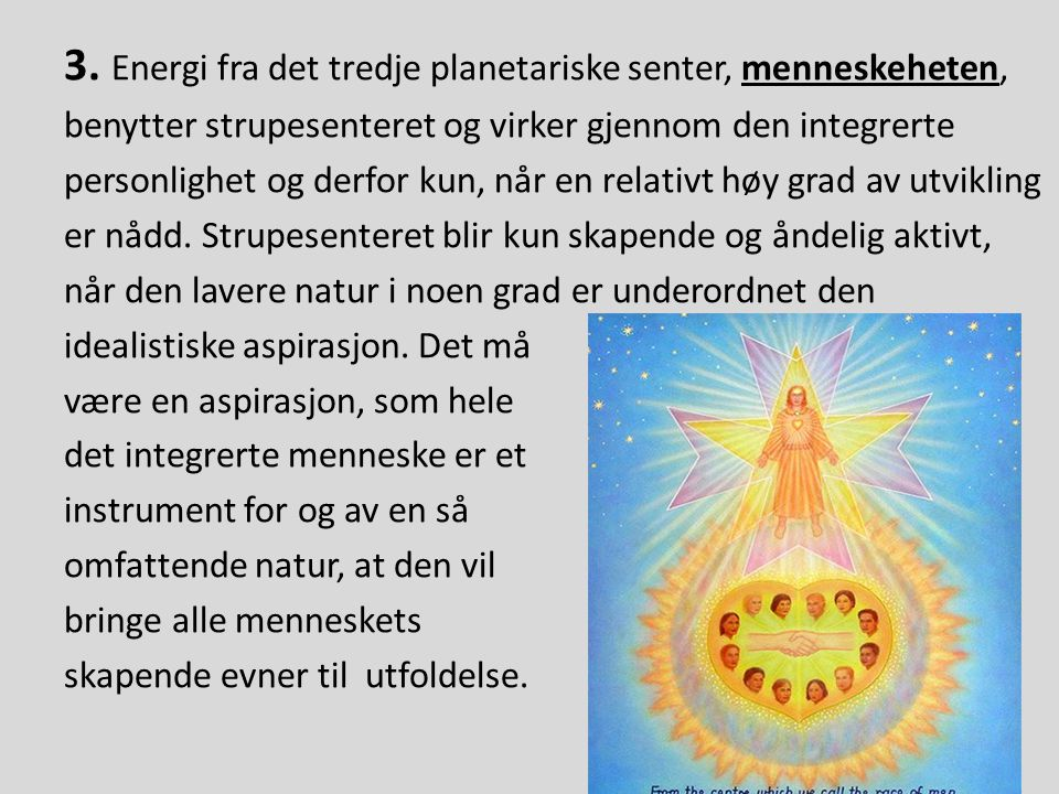 3. Energi fra det tredje planetariske senter, menneskeheten, benytter strupesenteret og virker gjennom den integrerte personlighet og derfor kun, når