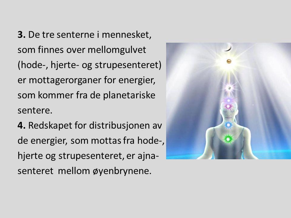 3. De tre senterne i mennesket, som finnes over mellomgulvet (hode-, hjerte- og strupesenteret) er mottagerorganer for energier, som kommer fra de pla
