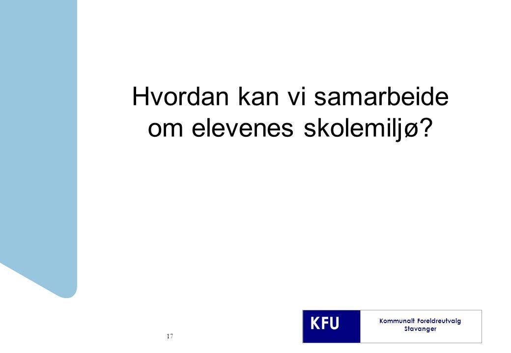 KFU Kommunalt Foreldreutvalg Stavanger 17 Hvordan kan vi samarbeide om elevenes skolemiljø?