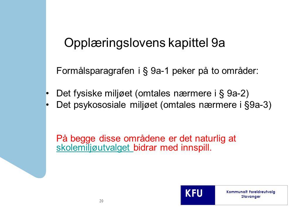 KFU Kommunalt Foreldreutvalg Stavanger 20 Opplæringslovens kapittel 9a Formålsparagrafen i § 9a-1 peker på to områder: Det fysiske miljøet (omtales nærmere i § 9a-2) Det psykososiale miljøet (omtales nærmere i §9a-3) På begge disse områdene er det naturlig at skolemiljøutvalget bidrar med innspill.