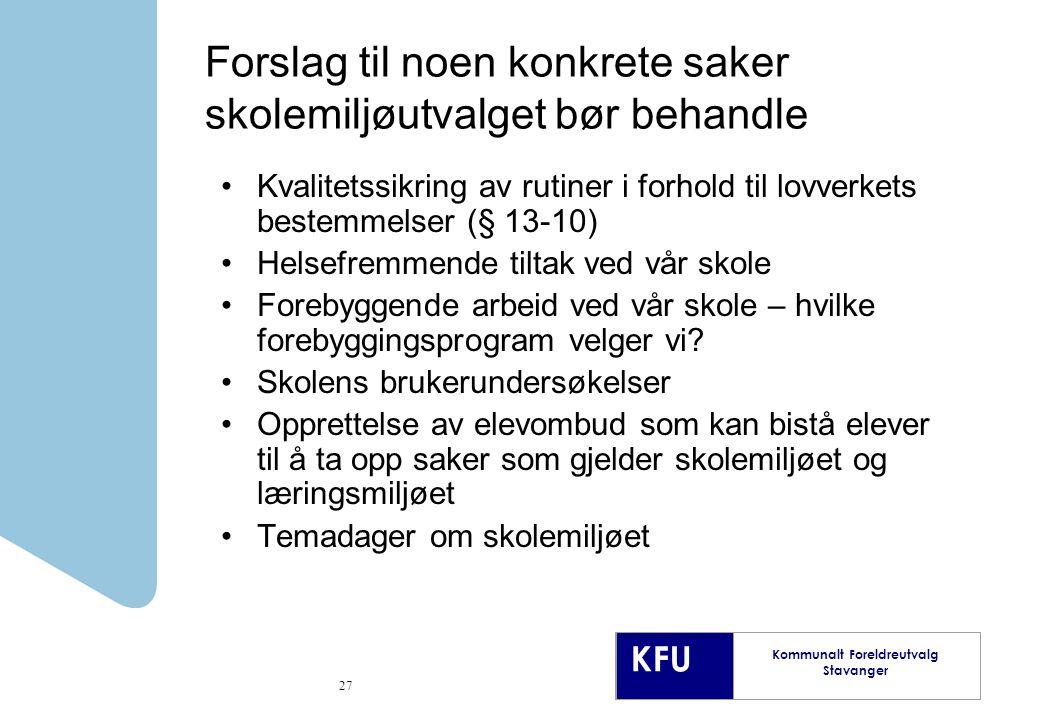 KFU Kommunalt Foreldreutvalg Stavanger 27 Forslag til noen konkrete saker skolemiljøutvalget bør behandle Kvalitetssikring av rutiner i forhold til lovverkets bestemmelser (§ 13-10) Helsefremmende tiltak ved vår skole Forebyggende arbeid ved vår skole – hvilke forebyggingsprogram velger vi.
