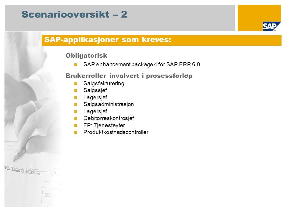 Scenariooversikt – 2 Obligatorisk SAP enhancement package 4 for SAP ERP 6.0 Brukerroller involvert i prosessforløp Salgsfakturering Salgssjef Lagersjef Salgsadministrasjon Lagersjef Debitorreskontrosjef FP: Tjenesteyter Produktkostnadscontroller SAP-applikasjoner som kreves: