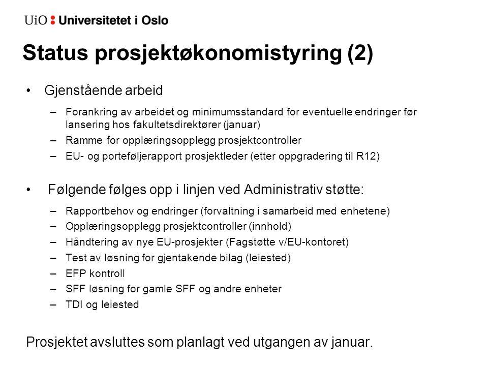 Status prosjektøkonomistyring (2) Gjenstående arbeid –Forankring av arbeidet og minimumsstandard for eventuelle endringer før lansering hos fakultetsdirektører (januar) –Ramme for opplæringsopplegg prosjektcontroller –EU- og porteføljerapport prosjektleder (etter oppgradering til R12) Følgende følges opp i linjen ved Administrativ støtte: –Rapportbehov og endringer (forvaltning i samarbeid med enhetene) –Opplæringsopplegg prosjektcontroller (innhold) –Håndtering av nye EU-prosjekter (Fagstøtte v/EU-kontoret) –Test av løsning for gjentakende bilag (leiested) –EFP kontroll –SFF løsning for gamle SFF og andre enheter –TDI og leiested Prosjektet avsluttes som planlagt ved utgangen av januar.
