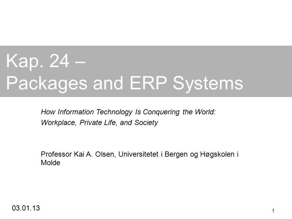 03.01.13 1 Kap. 24 – Packages and ERP Systems How Information Technology Is Conquering the World: Workplace, Private Life, and Society Professor Kai A