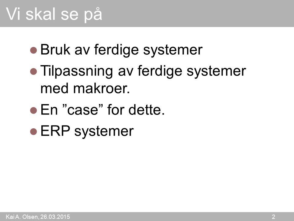 """Kai A. Olsen, 26.03.2015 2 Vi skal se på Bruk av ferdige systemer Tilpassning av ferdige systemer med makroer. En """"case"""" for dette. ERP systemer"""