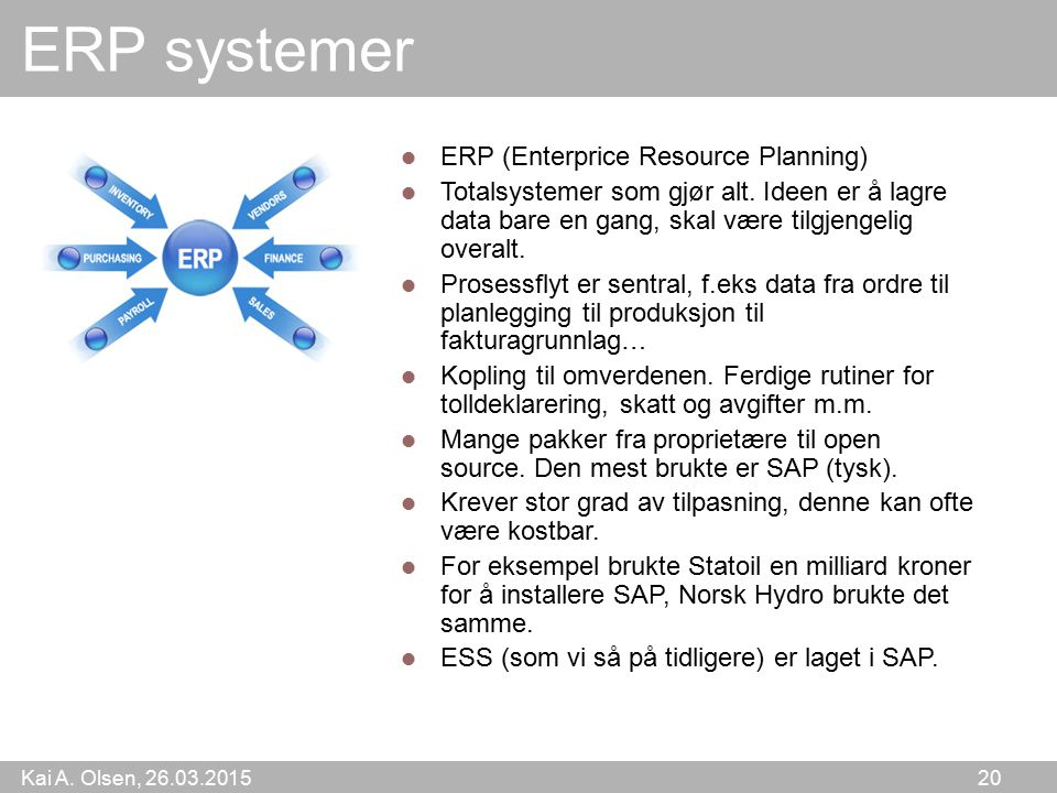Kai A. Olsen, 26.03.2015 20 ERP systemer ERP (Enterprice Resource Planning) Totalsystemer som gjør alt. Ideen er å lagre data bare en gang, skal være