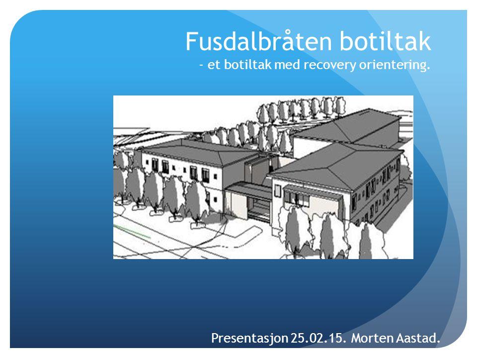 Fusdalbråten botiltak - et botiltak med recovery orientering. Presentasjon 25.02.15. Morten Aastad.
