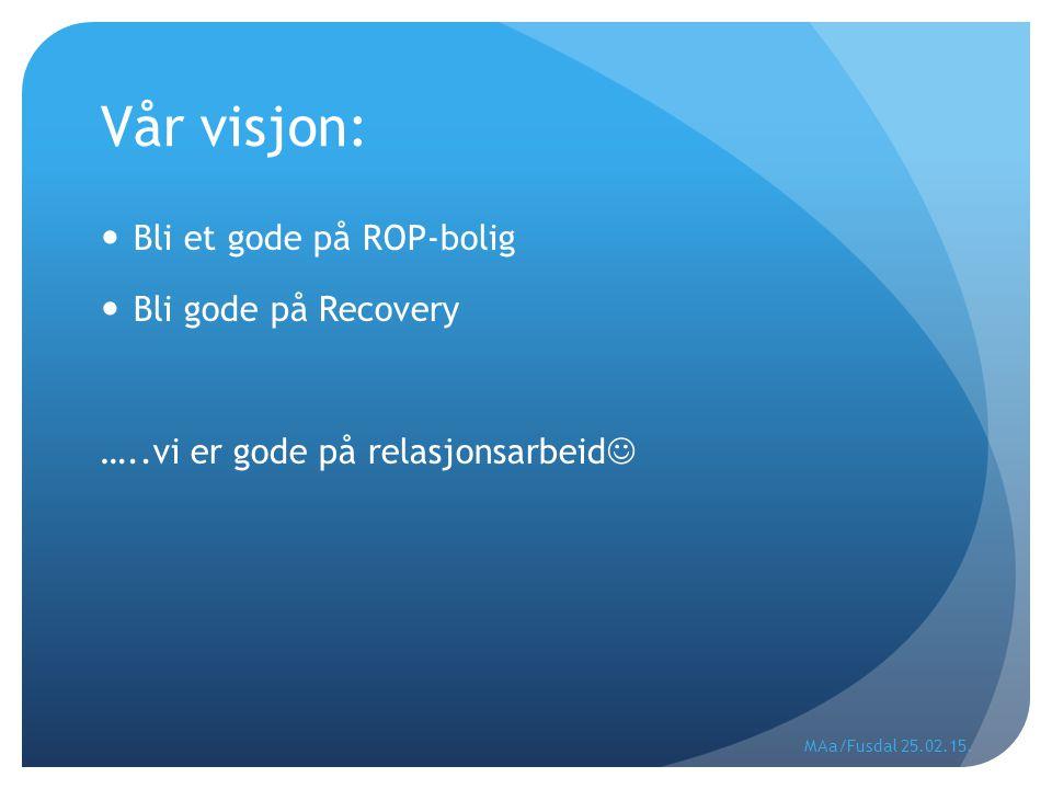 Vår visjon: Bli et gode på ROP-bolig Bli gode på Recovery …..vi er gode på relasjonsarbeid MAa/Fusdal 25.02.15.