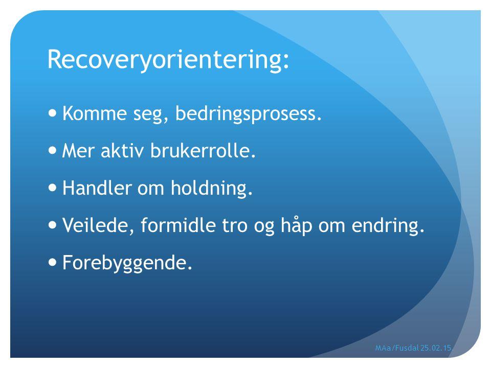 Recoveryorientering: Komme seg, bedringsprosess. Mer aktiv brukerrolle. Handler om holdning. Veilede, formidle tro og håp om endring. Forebyggende. MA
