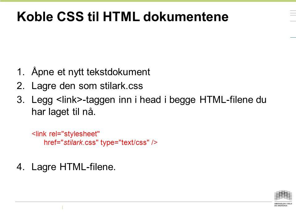 Koble CSS til HTML dokumentene 1.Åpne et nytt tekstdokument 2.Lagre den som stilark.css 3.Legg -taggen inn i head i begge HTML-filene du har laget til