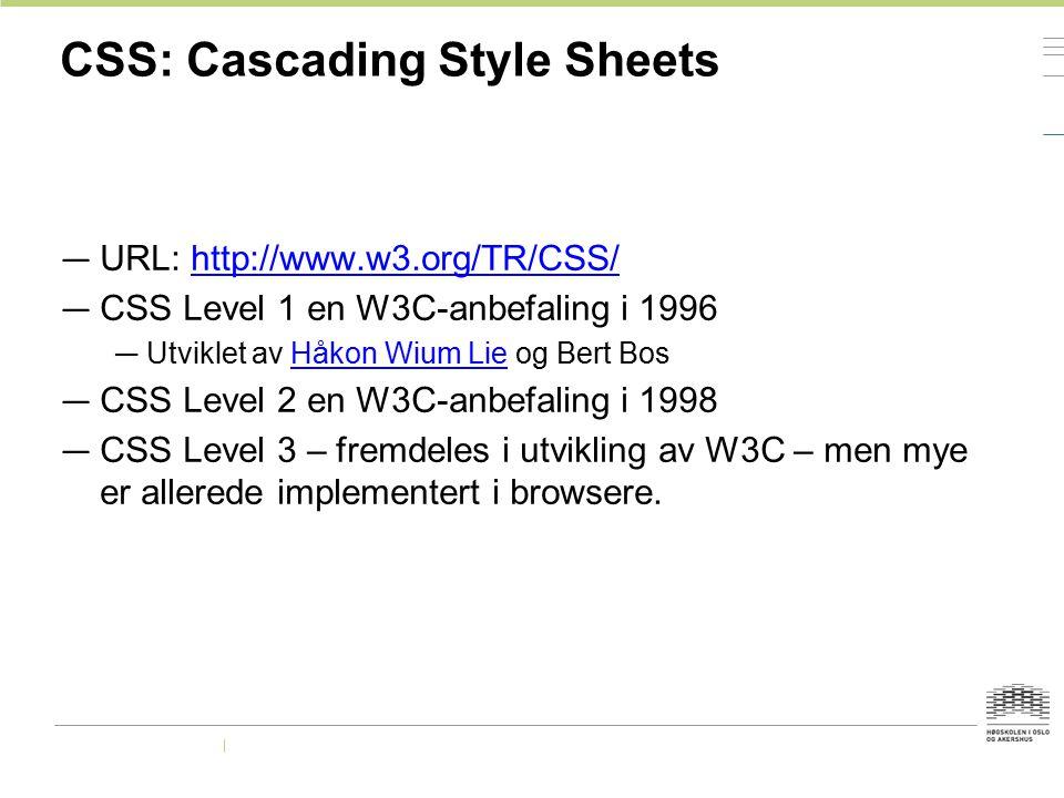 CSS: Cascading Style Sheets — URL: http://www.w3.org/TR/CSS/http://www.w3.org/TR/CSS/ — CSS Level 1 en W3C-anbefaling i 1996 — Utviklet av Håkon Wium