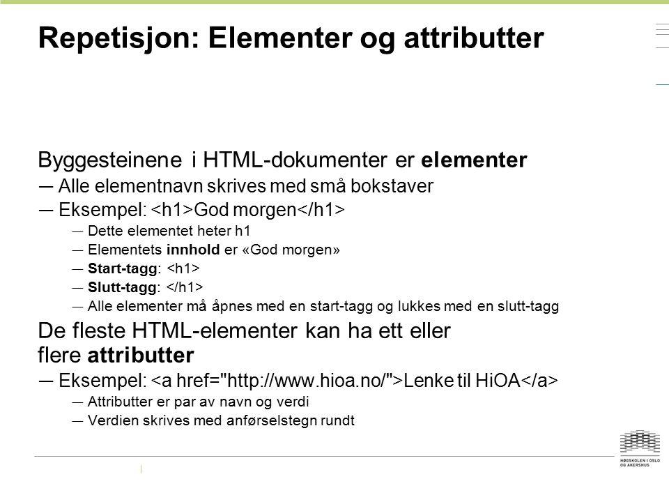 Repetisjon: Elementer og attributter Byggesteinene i HTML-dokumenter er elementer — Alle elementnavn skrives med små bokstaver — Eksempel: God morgen