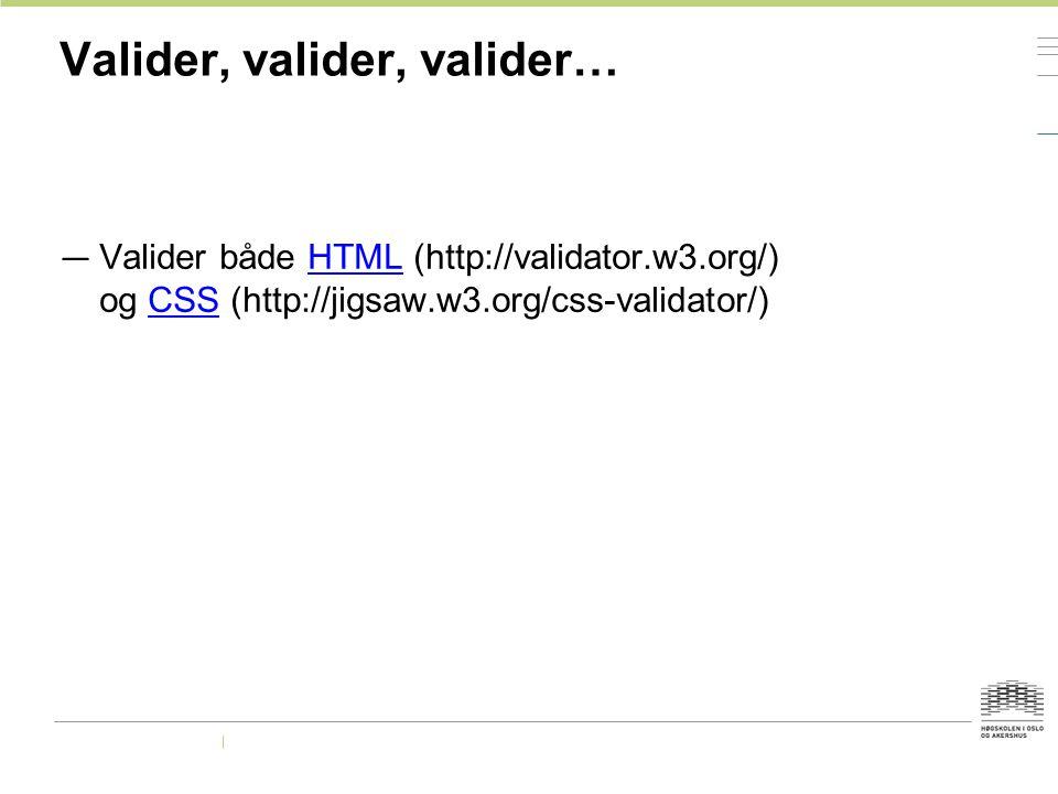 Valider, valider, valider… — Valider både HTML (http://validator.w3.org/) og CSS (http://jigsaw.w3.org/css-validator/)HTMLCSS