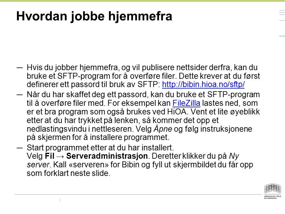 Hvordan jobbe hjemmefra — Hvis du jobber hjemmefra, og vil publisere nettsider derfra, kan du bruke et SFTP-program for å overføre filer. Dette krever