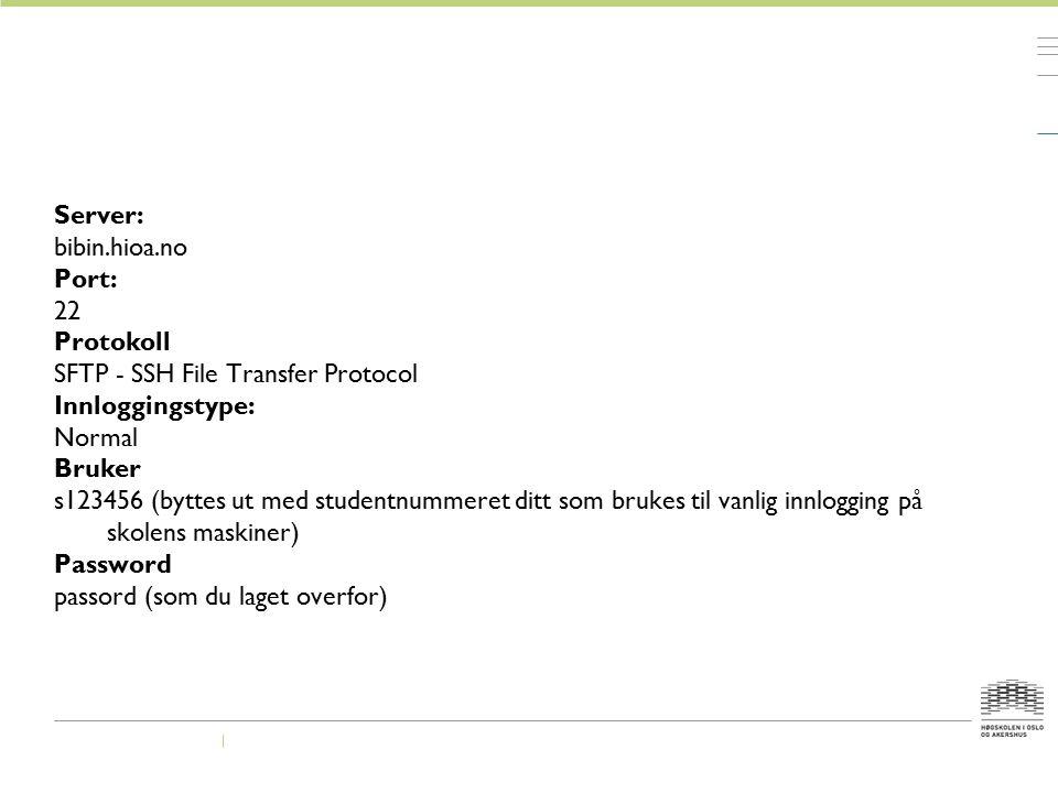 Server: bibin.hioa.no Port: 22 Protokoll SFTP - SSH File Transfer Protocol Innloggingstype: Normal Bruker s123456 (byttes ut med studentnummeret ditt