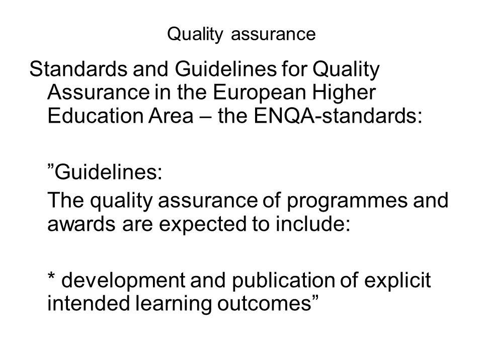 Quality assurance Standards and Guidelines for Quality Assurance in the European Higher Education Area – the ENQA-standards: Guidelines: The quality assurance of programmes and awards are expected to include: * development and publication of explicit intended learning outcomes