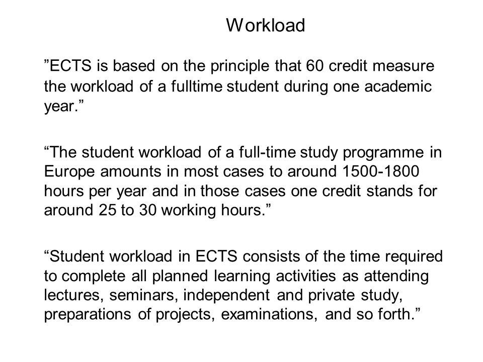 Workload ECTS is based on the principle that 60 credit measure the workload of a fulltime student during one academic year. The student workload of a full-time study programme in Europe amounts in most cases to around 1500-1800 hours per year and in those cases one credit stands for around 25 to 30 working hours. Student workload in ECTS consists of the time required to complete all planned learning activities as attending lectures, seminars, independent and private study, preparations of projects, examinations, and so forth.