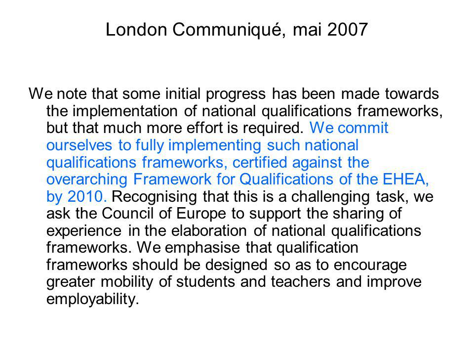 London Communiqué, mai 2007 We note that some initial progress has been made towards the implementation of national qualifications frameworks, but that much more effort is required.