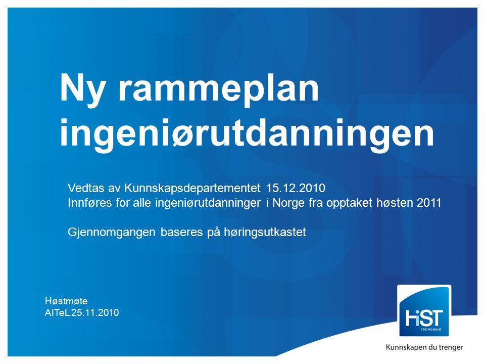 Ny rammeplan ingeniørutdanningen Høstmøte AITeL 25.11.2010 Vedtas av Kunnskapsdepartementet 15.12.2010 Innføres for alle ingeniørutdanninger i Norge fra opptaket høsten 2011 Gjennomgangen baseres på høringsutkastet