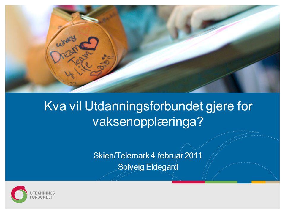 Skien/Telemark 4.februar 2011 Solveig Eldegard Kva vil Utdanningsforbundet gjere for vaksenopplæringa?