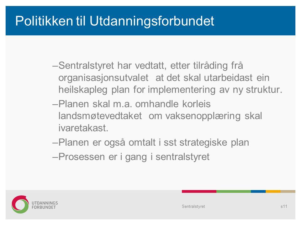 Sentralstyrets11 Politikken til Utdanningsforbundet –Sentralstyret har vedtatt, etter tilråding frå organisasjonsutvalet at det skal utarbeidast ein heilskapleg plan for implementering av ny struktur.