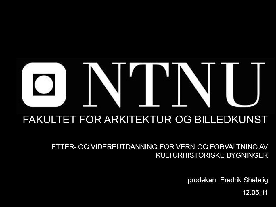 FAKULTET FOR ARKITEKTUR OG BILLEDKUNST ETTER- OG VIDEREUTDANNING FOR VERN OG FORVALTNING AV KULTURHISTORISKE BYGNINGER prodekan Fredrik Shetelig 12.05