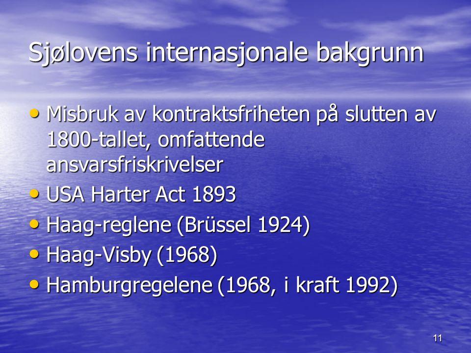 11 Sjølovens internasjonale bakgrunn Misbruk av kontraktsfriheten på slutten av 1800-tallet, omfattende ansvarsfriskrivelser Misbruk av kontraktsfriheten på slutten av 1800-tallet, omfattende ansvarsfriskrivelser USA Harter Act 1893 USA Harter Act 1893 Haag-reglene (Brüssel 1924) Haag-reglene (Brüssel 1924) Haag-Visby (1968) Haag-Visby (1968) Hamburgregelene (1968, i kraft 1992) Hamburgregelene (1968, i kraft 1992)