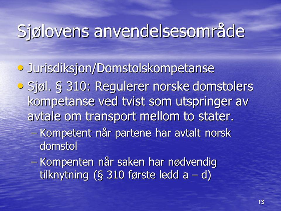 13 Sjølovens anvendelsesområde Jurisdiksjon/Domstolskompetanse Jurisdiksjon/Domstolskompetanse Sjøl. § 310: Regulerer norske domstolers kompetanse ved