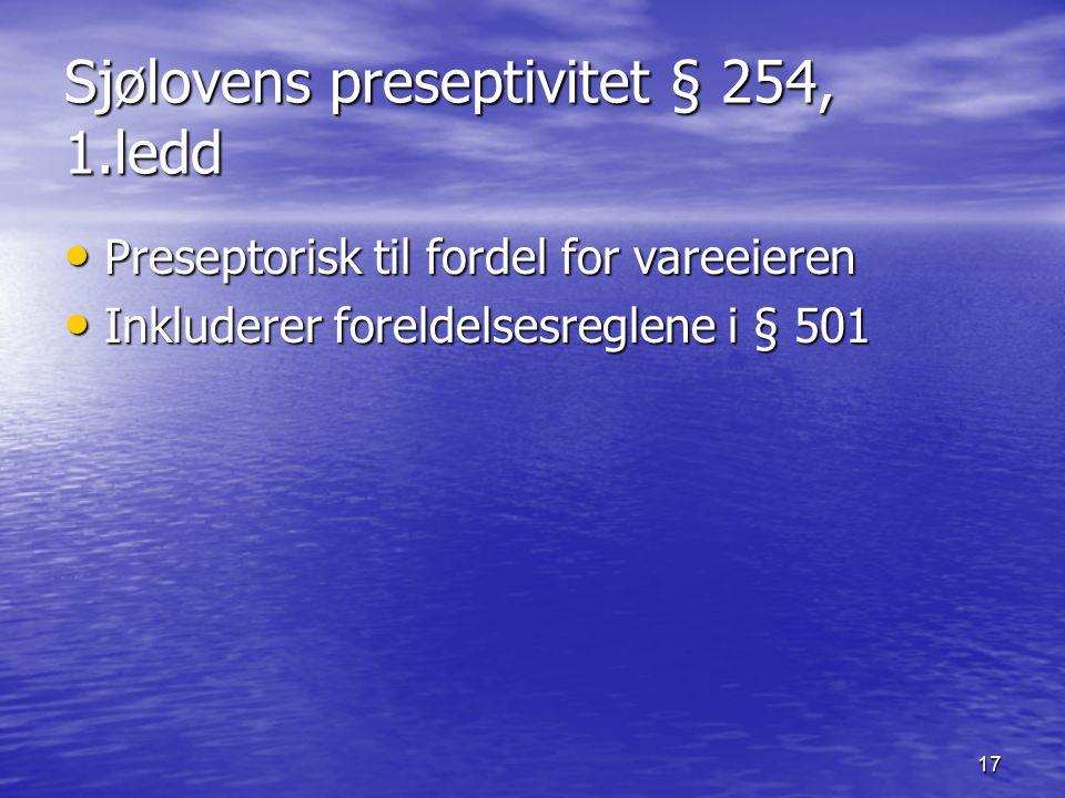 17 Sjølovens preseptivitet § 254, 1.ledd Preseptorisk til fordel for vareeieren Preseptorisk til fordel for vareeieren Inkluderer foreldelsesreglene i
