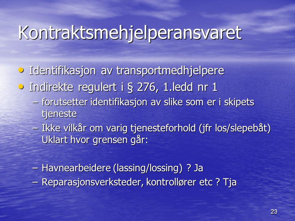 23 Kontraktsmehjelperansvaret Identifikasjon av transportmedhjelpere Identifikasjon av transportmedhjelpere Indirekte regulert i § 276, 1.ledd nr 1 Indirekte regulert i § 276, 1.ledd nr 1 –forutsetter identifikasjon av slike som er i skipets tjeneste –Ikke vilkår om varig tjenesteforhold (jfr los/slepebåt) Uklart hvor grensen går: –Havnearbeidere (lassing/lossing) .