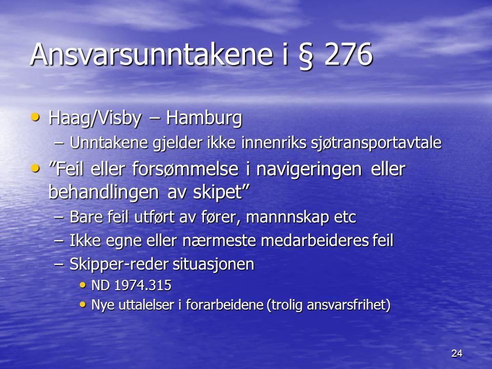 24 Ansvarsunntakene i § 276 Haag/Visby – Hamburg Haag/Visby – Hamburg –Unntakene gjelder ikke innenriks sjøtransportavtale Feil eller forsømmelse i navigeringen eller behandlingen av skipet Feil eller forsømmelse i navigeringen eller behandlingen av skipet –Bare feil utført av fører, mannnskap etc –Ikke egne eller nærmeste medarbeideres feil –Skipper-reder situasjonen ND 1974.315 ND 1974.315 Nye uttalelser i forarbeidene (trolig ansvarsfrihet) Nye uttalelser i forarbeidene (trolig ansvarsfrihet)