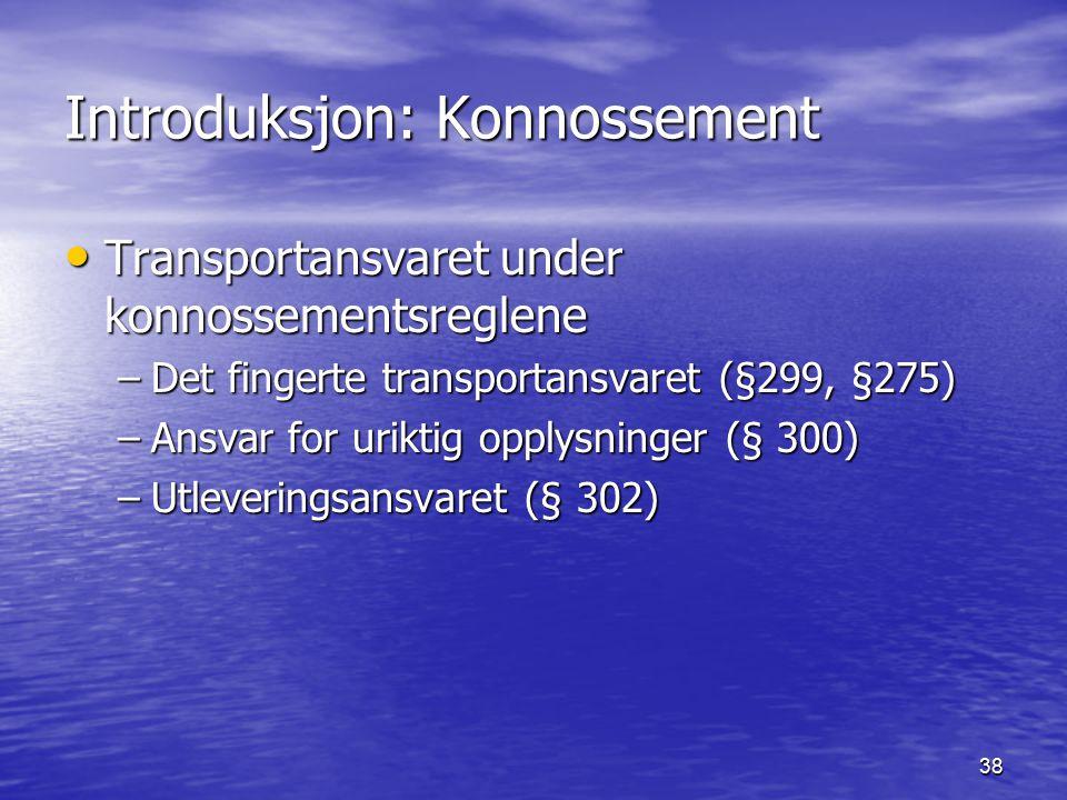 38 Introduksjon: Konnossement Transportansvaret under konnossementsreglene Transportansvaret under konnossementsreglene –Det fingerte transportansvaret (§299, §275) –Ansvar for uriktig opplysninger (§ 300) –Utleveringsansvaret (§ 302)