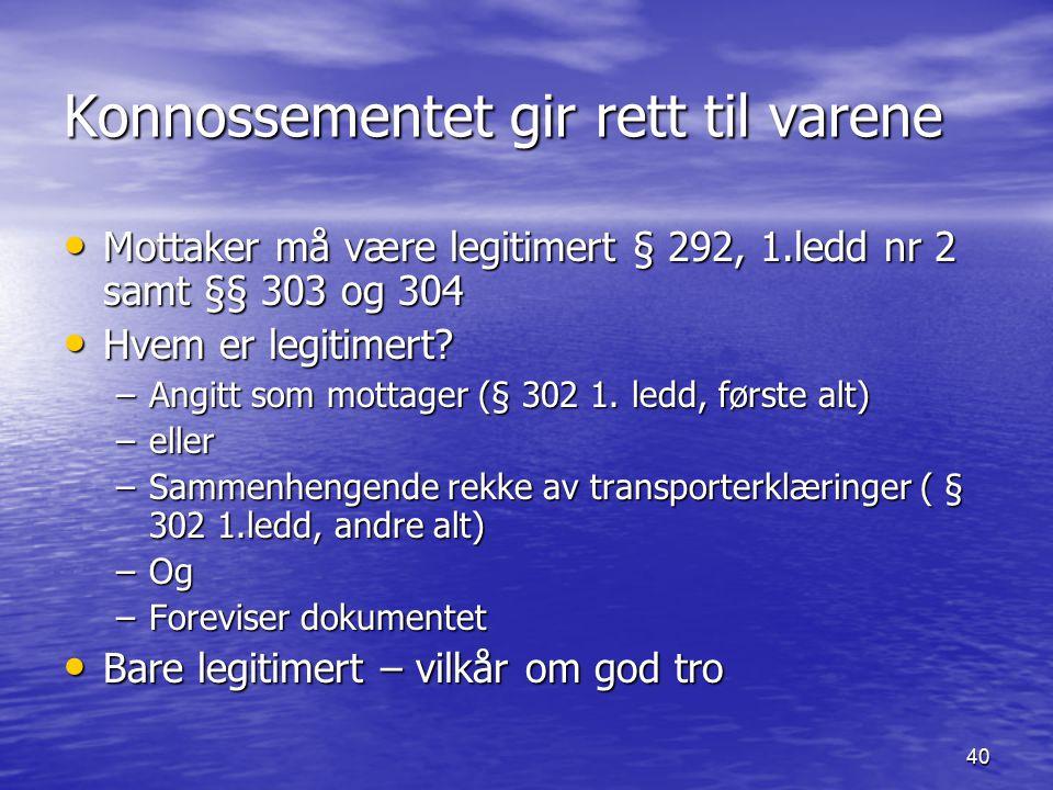 40 Konnossementet gir rett til varene Mottaker må være legitimert § 292, 1.ledd nr 2 samt §§ 303 og 304 Mottaker må være legitimert § 292, 1.ledd nr 2 samt §§ 303 og 304 Hvem er legitimert.