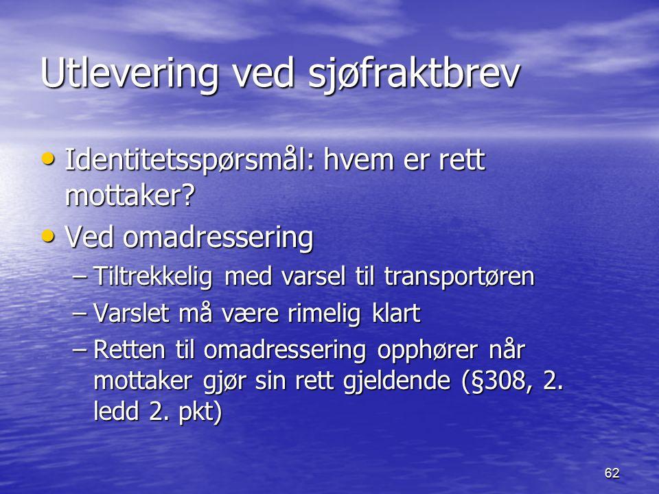 62 Utlevering ved sjøfraktbrev Identitetsspørsmål: hvem er rett mottaker? Identitetsspørsmål: hvem er rett mottaker? Ved omadressering Ved omadresseri