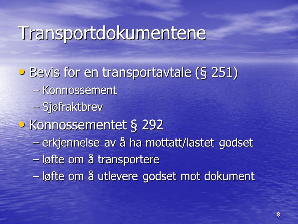 8 Transportdokumentene Bevis for en transportavtale (§ 251) Bevis for en transportavtale (§ 251) –Konnossement –Sjøfraktbrev Konnossementet § 292 Konnossementet § 292 –erkjennelse av å ha mottatt/lastet godset –løfte om å transportere –løfte om å utlevere godset mot dokument