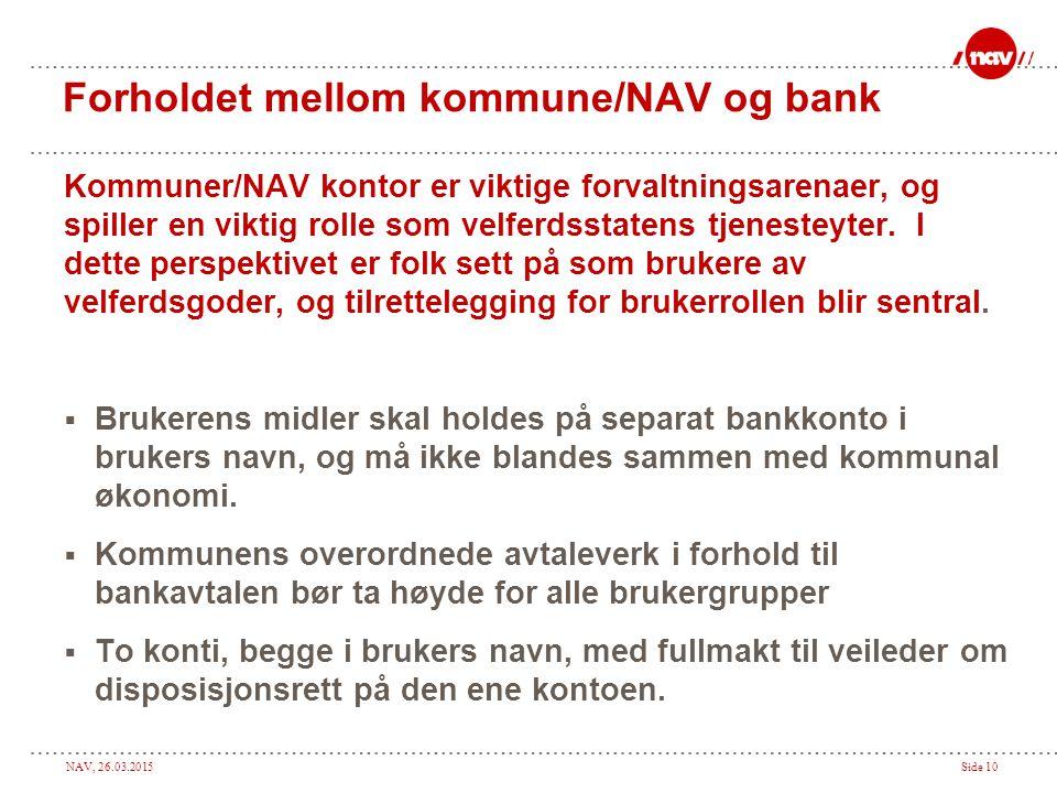NAV, 26.03.2015Side 10 Forholdet mellom kommune/NAV og bank Kommuner/NAV kontor er viktige forvaltningsarenaer, og spiller en viktig rolle som velferd