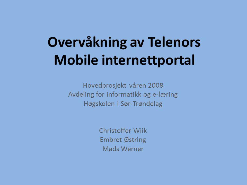 Overvåkning av Telenors Mobile internettportal Hovedprosjekt våren 2008 Avdeling for informatikk og e-læring Høgskolen i Sør-Trøndelag Christoffer Wiik Embret Østring Mads Werner