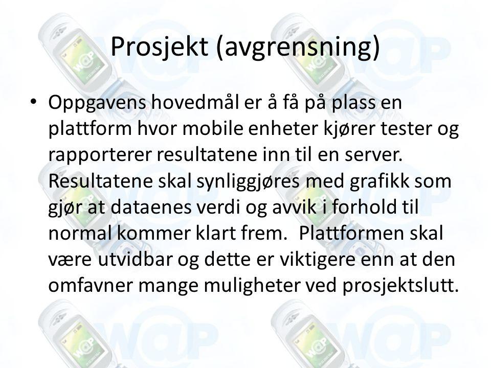 Prosjekt (avgrensning) Oppgavens hovedmål er å få på plass en plattform hvor mobile enheter kjører tester og rapporterer resultatene inn til en server.