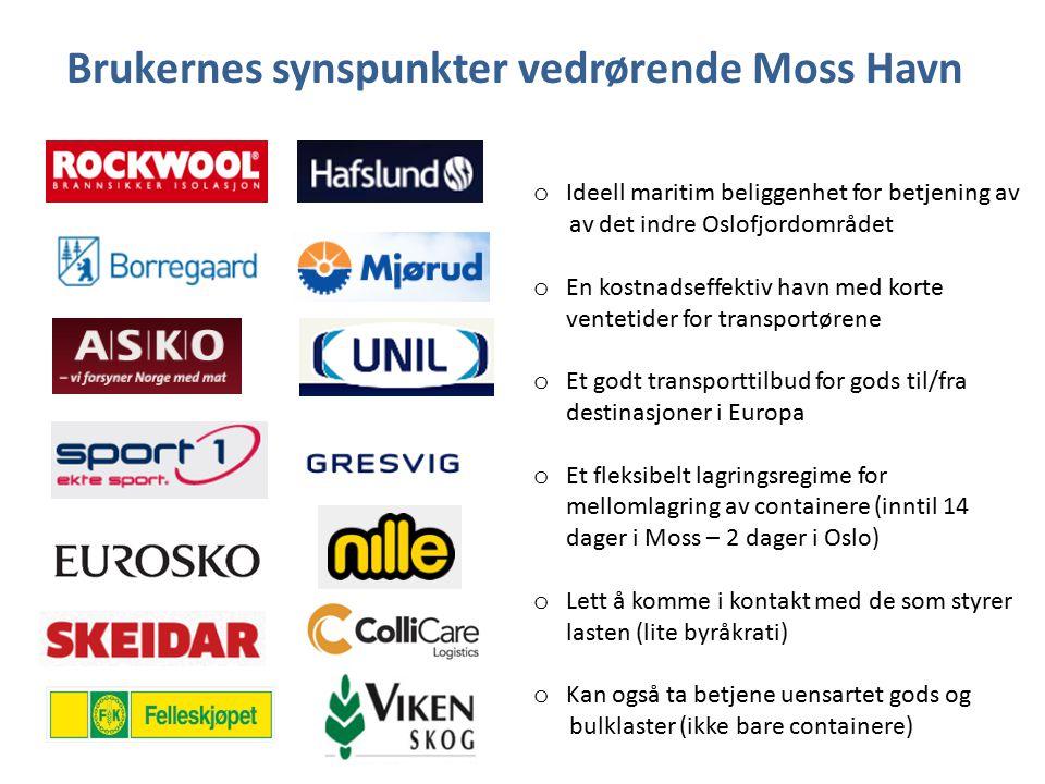 Brukernes synspunkter vedrørende Moss Havn o Ideell maritim beliggenhet for betjening av av det indre Oslofjordområdet o En kostnadseffektiv havn med korte ventetider for transportørene o Et godt transporttilbud for gods til/fra destinasjoner i Europa o Et fleksibelt lagringsregime for mellomlagring av containere (inntil 14 dager i Moss – 2 dager i Oslo) o Lett å komme i kontakt med de som styrer lasten (lite byråkrati) o Kan også ta betjene uensartet gods og bulklaster (ikke bare containere)