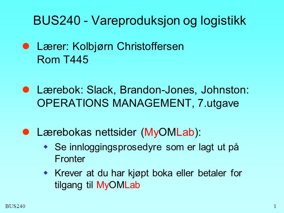 BUS240 BUS240 - Vareproduksjon og logistikk Lærer: Kolbjørn Christoffersen Rom T445 Lærebok: Slack, Brandon-Jones, Johnston: OPERATIONS MANAGEMENT, 7.utgave Lærebokas nettsider (MyOMLab):  Se innloggingsprosedyre som er lagt ut på Fronter  Krever at du har kjøpt boka eller betaler for tilgang til MyOMLab 1