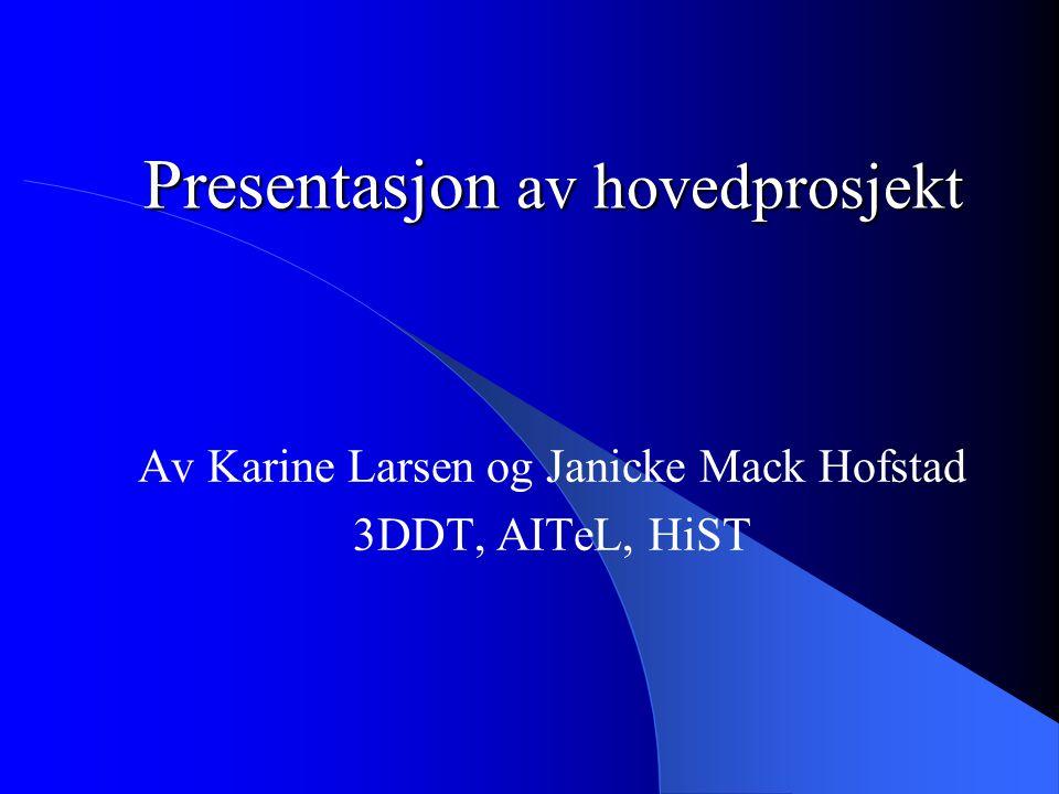Presentasjon av hovedprosjekt Av Karine Larsen og Janicke Mack Hofstad 3DDT, AITeL, HiST