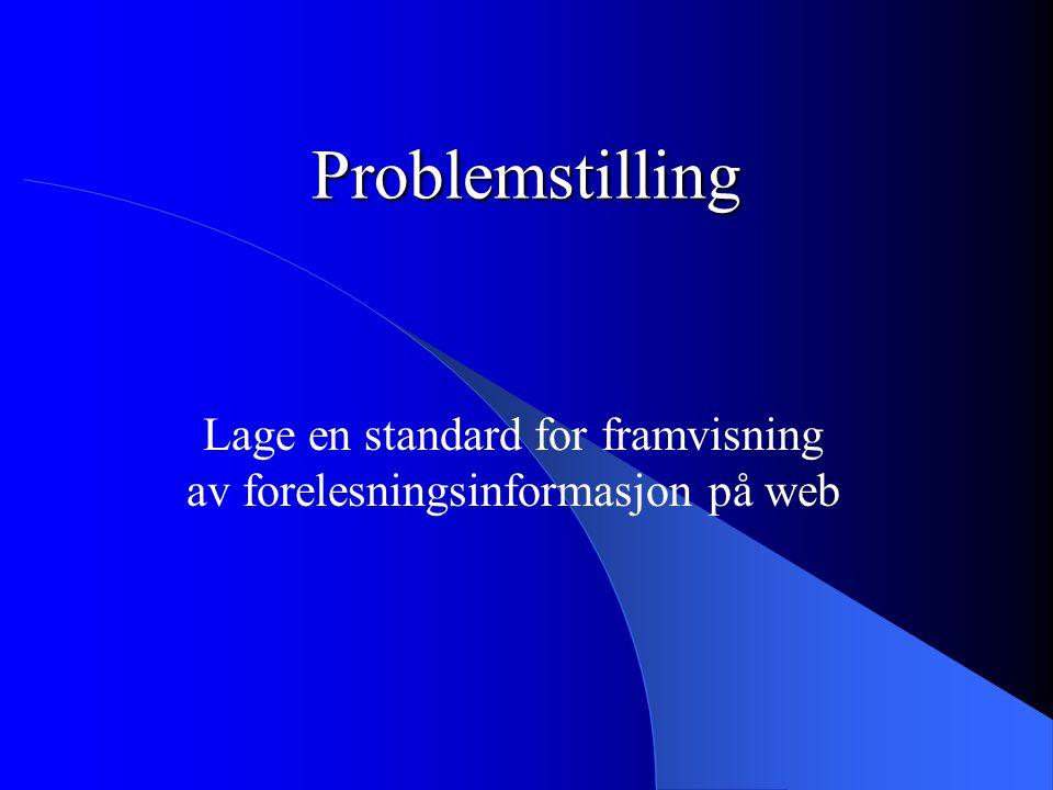 Problemstilling Lage en standard for framvisning av forelesningsinformasjon på web