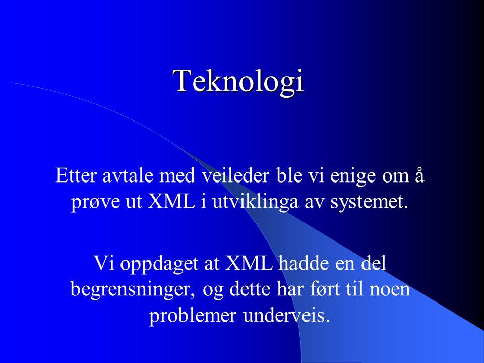 Teknologi Etter avtale med veileder ble vi enige om å prøve ut XML i utviklinga av systemet. Vi oppdaget at XML hadde en del begrensninger, og dette h