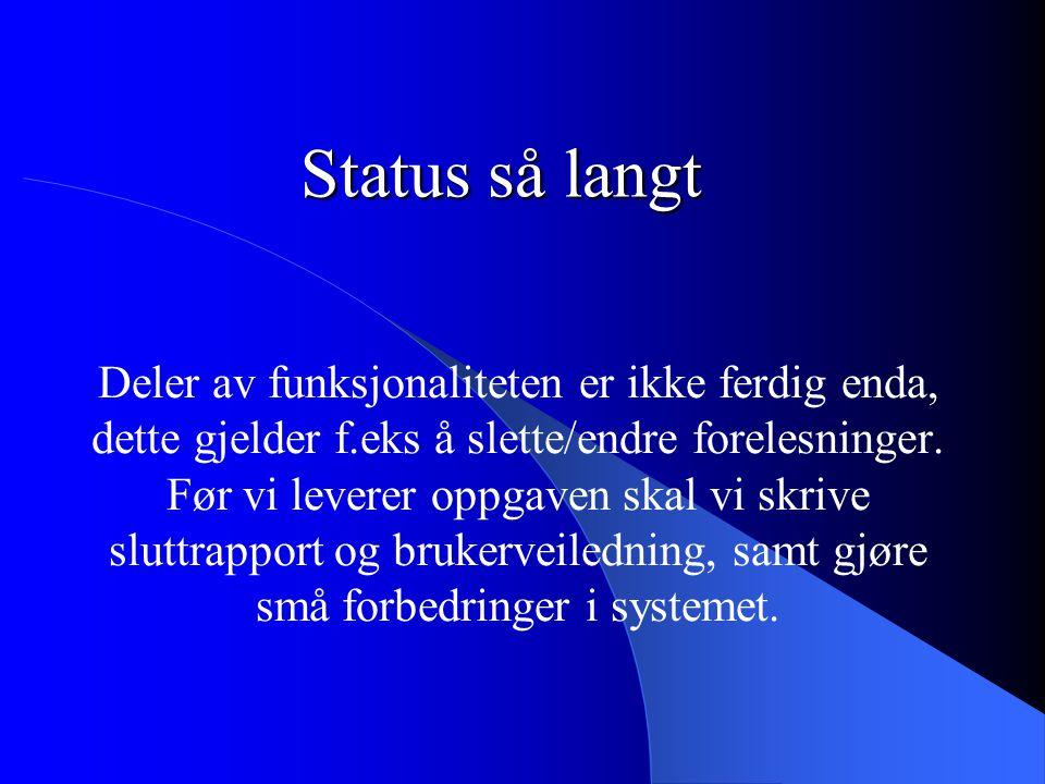Status så langt Deler av funksjonaliteten er ikke ferdig enda, dette gjelder f.eks å slette/endre forelesninger. Før vi leverer oppgaven skal vi skriv