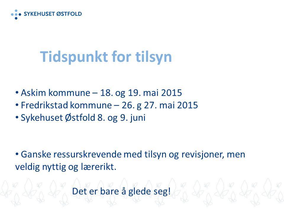 Tidspunkt for tilsyn Askim kommune – 18. og 19. mai 2015 Fredrikstad kommune – 26. g 27. mai 2015 Sykehuset Østfold 8. og 9. juni Ganske ressurskreven